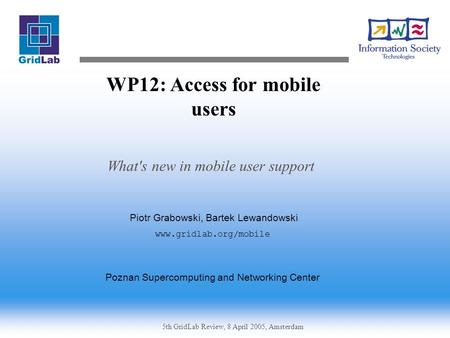 5th GridLab Review, 8 April 2005, Amsterdam WP12: Access for mobile users What's new in mobile user support Piotr Grabowski, Bartek Lewandowski www.gridlab.org/mobile.