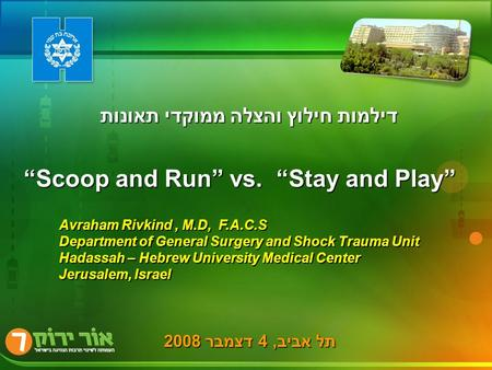 תל אביב, 4 דצמבר 2008 Avraham Rivkind, M.D, F.A.C.S Department of General Surgery and Shock Trauma Unit Hadassah – Hebrew University Medical Center Jerusalem,