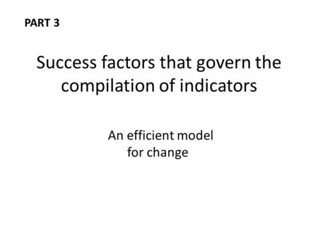 Success factors that govern the compilation of indicators An efficient model for change PART 3.
