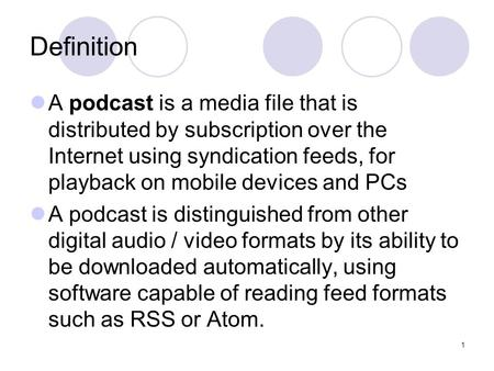 1 Definition A podcast is a media file that is distributed by subscription over the Internet using syndication feeds, for playback on mobile devices and.