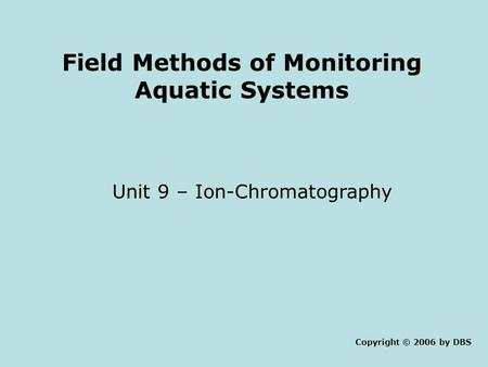 Field Methods of Monitoring Aquatic Systems Unit 9 – Ion-Chromatography Copyright © 2006 by DBS.