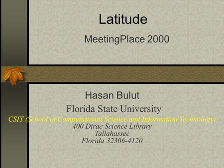 Latitude MeetingPlace 2000 Hasan Bulut Florida State University CSIT (School of Computational Science and Information Technology) 400 Dirac Science Library.