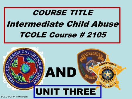 BCCO PCT #4 PowerPoint AND COURSE TITLE Intermediate Child Abuse TCOLE Course # 2105 UNIT THREE.