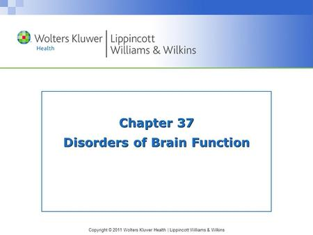 Copyright © 2011 Wolters Kluwer Health | Lippincott Williams & Wilkins Chapter 37 Disorders of Brain Function.