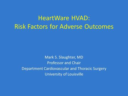 HeartWare HVAD: Risk Factors for Adverse Outcomes Mark S. Slaughter, MD Professor and Chair Department Cardiovascular and Thoracic Surgery University of.