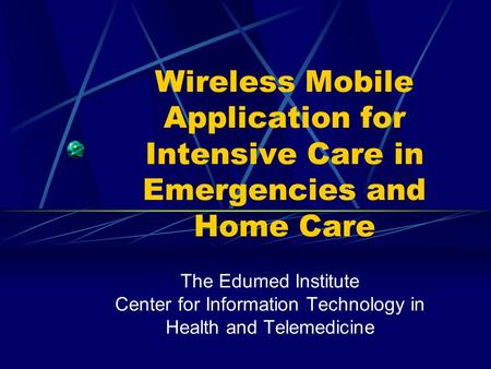 Wireless Mobile Application for Intensive Care in Emergencies and Home Care The Edumed Institute Center for Information Technology in Health and Telemedicine.