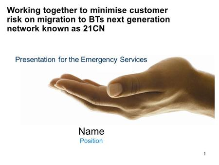 1 Name Position Working together to minimise customer risk on migration to BTs next generation network known as 21CN Presentation for the Emergency Services.