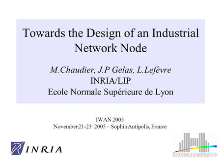 IWAN 2005 November 21-23 2005 – Sophia Antipolis, France Towards the Design of an Industrial Network Node M.Chaudier, J.P Gelas, L.Lefèvre INRIA/LIP Ecole.