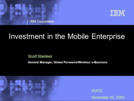 IBM Corporation IDATE November 20, 2003 Investment in the Mobile Enterprise Scott Stainken General Manager, Global Pervasive/Wireless e-Business.