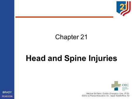 National Ski Patrol, Outdoor Emergency Care, 5 th Ed. ©2012 by Pearson Education, Inc., Upper Saddle River, NJ BRADY Chapter 21 Head and Spine Injuries.