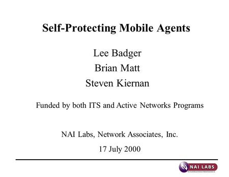Self-Protecting Mobile Agents Lee Badger Brian Matt Steven Kiernan Funded by both ITS and Active Networks Programs NAI Labs, Network Associates, Inc. 17.