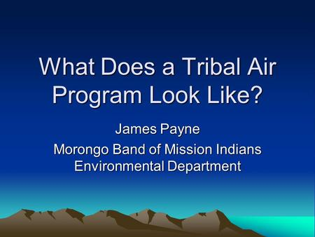 What Does a Tribal Air Program Look Like? James Payne Morongo Band of Mission Indians Environmental Department.
