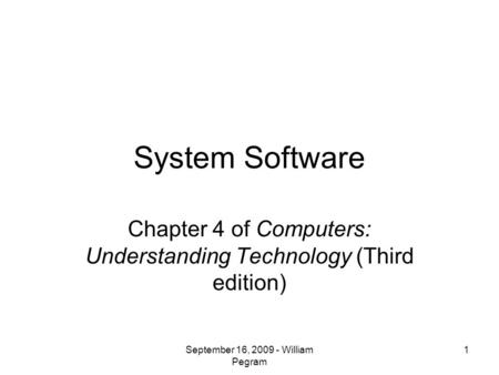 System Software Chapter 4 of Computers: Understanding Technology (Third edition) 1September 16, 2009 - William Pegram.