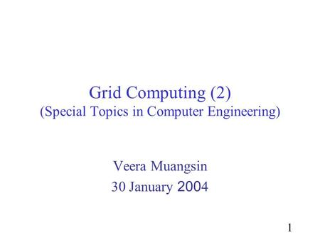 1 Grid Computing (2) (Special Topics in Computer Engineering) Veera Muangsin 30 January 2004.