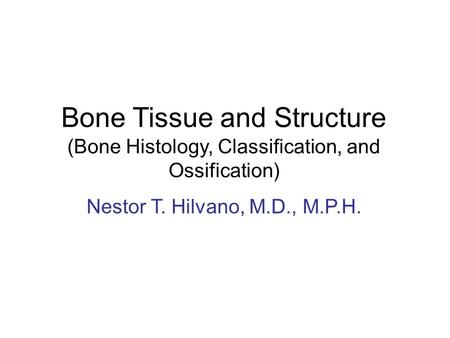 Bone Tissue and Structure (Bone Histology, Classification, and Ossification) Nestor T. Hilvano, M.D., M.P.H.