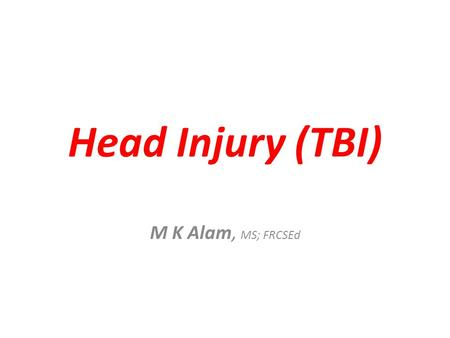 Head Injury (TBI) M K Alam, MS; FRCSEd. Head Injury (TBI) The most common cranial condition. Decline in mortality: 50% 1970s to 36% 1980s to 27% 1990s.