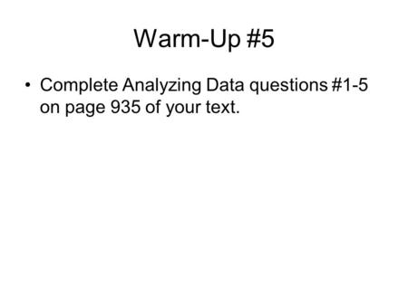 Warm-Up #5 Complete Analyzing Data questions #1-5 on page 935 of your text.