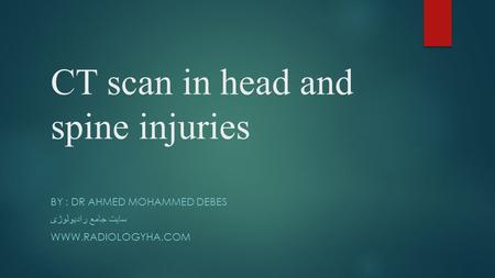 CT scan in head and spine injuries BY : DR AHMED MOHAMMED DEBES سایت جامع رادیولوژی WWW.RADIOLOGYHA.COM.