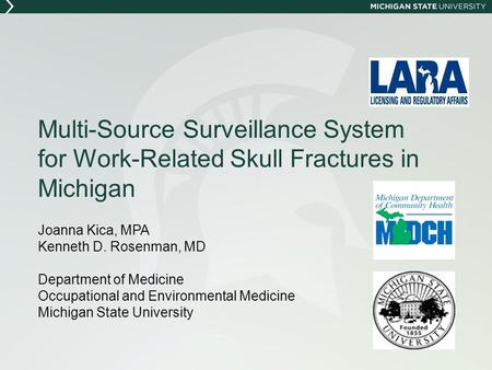 Multi-Source Surveillance System for Work-Related Skull Fractures in Michigan Joanna Kica, MPA Kenneth D. Rosenman, MD Department of Medicine Occupational.