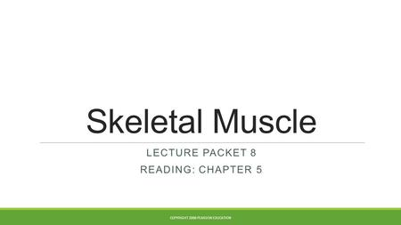Skeletal Muscle LECTURE PACKET 8 READING: CHAPTER 5 COPYRIGHT 2008 PEARSON EDUCATION.