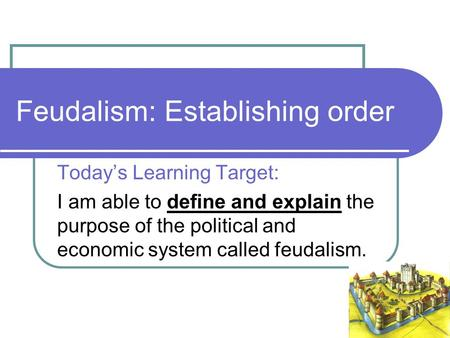 Feudalism: Establishing order Today's Learning Target: I am able to define and explain the purpose of the political and economic system called feudalism.