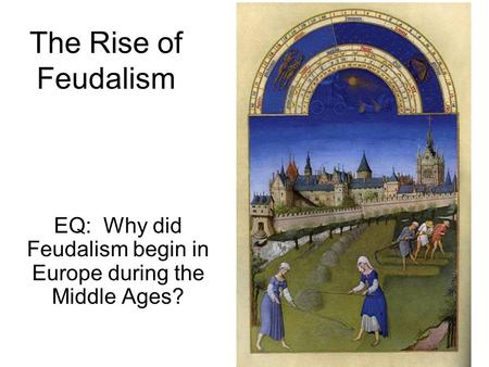 The Rise of Feudalism EQ: Why did Feudalism begin in Europe during the Middle Ages?
