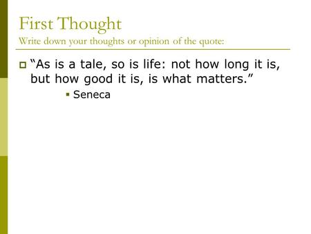 "First Thought Write down your thoughts or opinion of the quote:  ""As is a tale, so is life: not how long it is, but how good it is, is what matters."""