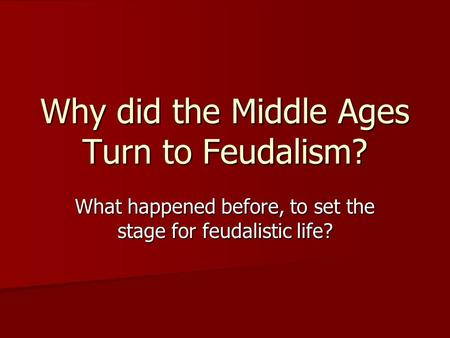 Why did the Middle Ages Turn to Feudalism? What happened before, to set the stage for feudalistic life?