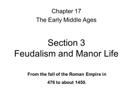 Section 3 Feudalism and Manor Life Chapter 17 The Early Middle Ages From the fall of the Roman Empire in 476 to about 1450.