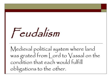 Feudalism Medieval political system where land was grated from Lord to Vassal on the condition that each would fulfill obligations to the other.