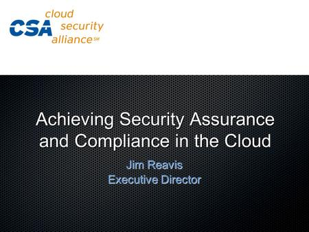 Achieving Security Assurance and Compliance in the Cloud Jim Reavis Executive Director.