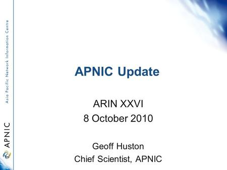 APNIC Update ARIN XXVI 8 October 2010 Geoff Huston Chief Scientist, APNIC.