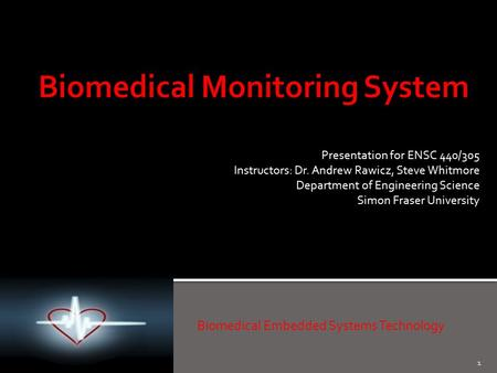 1 Biomedical Embedded Systems Technology Presentation for ENSC 440/305 Instructors: Dr. Andrew Rawicz, Steve Whitmore Department of Engineering Science.