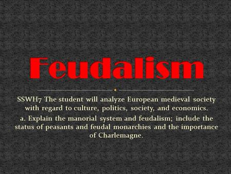 Feudalism SSWH7 The student will analyze European medieval society with regard to culture, politics, society, and economics. a. Explain the manorial system.