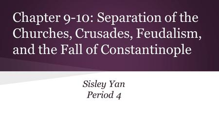 Chapter 9-10: Separation of the Churches, Crusades, Feudalism, and the Fall of Constantinople Sisley Yan Period 4.