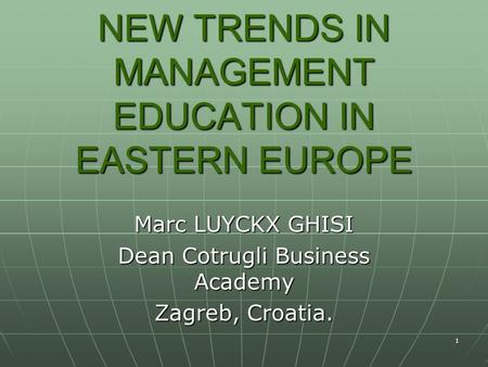 1 NEW TRENDS IN MANAGEMENT EDUCATION IN EASTERN EUROPE Marc LUYCKX GHISI Dean Cotrugli Business Academy Zagreb, Croatia.