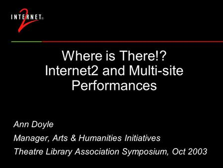 Where is There!? Internet2 and Multi-site Performances Ann Doyle Manager, Arts & Humanities Initiatives Theatre Library Association Symposium, Oct 2003.