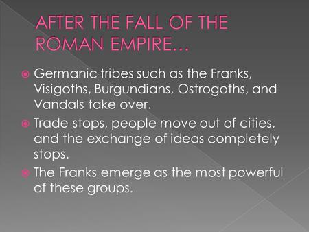  Germanic tribes such as the Franks, Visigoths, Burgundians, Ostrogoths, and Vandals take over.  Trade stops, people move out of cities, and the exchange.