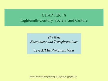CHAPTER 18 Eighteenth-Century Society and Culture The West Encounters and Transformations Levack/Muir/Veldman/Maas Pearson Education, Inc. publishing as.