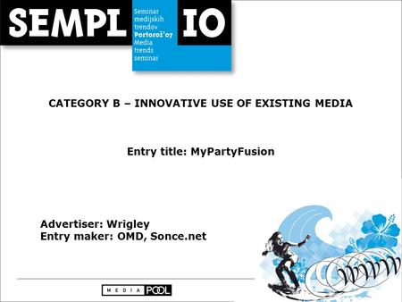 CATEGORY B – INNOVATIVE USE OF EXISTING MEDIA Entry title: MyPartyFusion Advertiser: Wrigley Entry maker: OMD, Sonce.net.