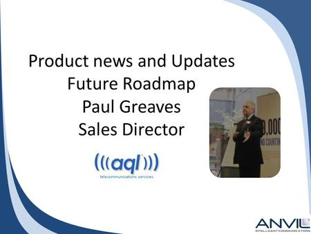 Product news and Updates Future Roadmap Paul Greaves Sales Director.
