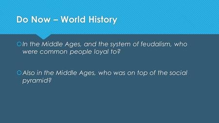 Do Now – World History  In the Middle Ages, and the system of feudalism, who were common people loyal to?  Also in the Middle Ages, who was on top of.