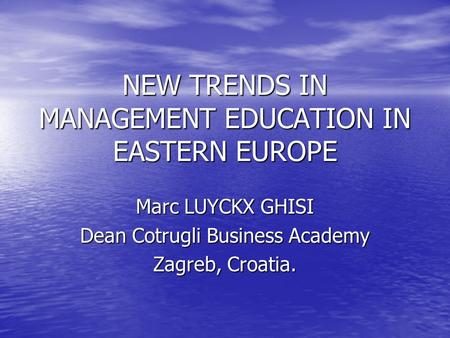 NEW TRENDS IN MANAGEMENT EDUCATION IN EASTERN EUROPE Marc LUYCKX GHISI Dean Cotrugli Business Academy Zagreb, Croatia.