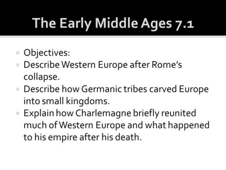  Objectives:  Describe Western Europe after Rome's collapse.  Describe how Germanic tribes carved Europe into small kingdoms.  Explain how Charlemagne.