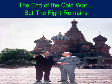 "The End of the Cold War… But The Fight Remains. Mikhail Gorbachev (1985-1992) perestroika: ""restructuring"" of economic policy, as shifts made to a market."