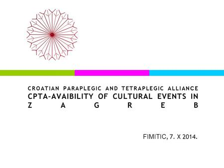 CROATIAN PARAPLEGIC AND TETRAPLEGIC ALLIAN C E CPTA-AVAIBILITY OF CULTURAL EVENTS IN ZAGREB FIMITIC, 7. X 2014.