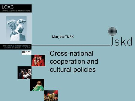 The Grundtvig Multilateral Project Ljubljana, Slovenia 29. 5. – 3. 6. 2011 Marjeta TURK Cross-national cooperation and cultural policies.