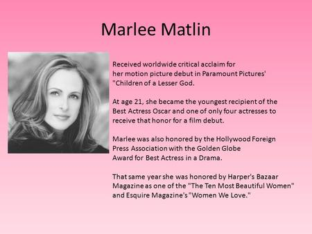 Marlee Matlin Received worldwide critical acclaim for her motion picture debut in Paramount Pictures' Children of a Lesser God. At age 21, she became.