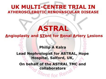 Philip A Kalra Lead Nephrologist for ASTRAL, Hope Hospital, Salford, UK, On behalf of the ASTRAL TMC and collaborators UK MULTI-CENTRE TRIAL IN ATHEROSCLEROTIC.