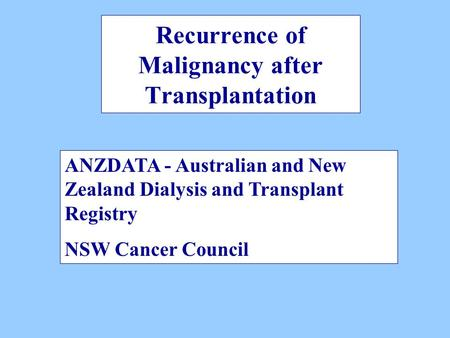 Recurrence of Malignancy after Transplantation ANZDATA - Australian and New Zealand Dialysis and Transplant Registry NSW Cancer Council.